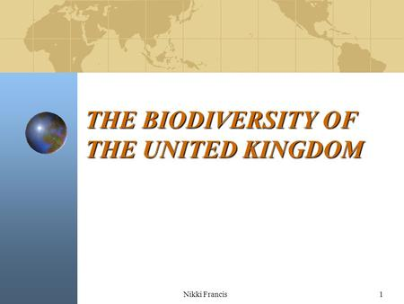Nikki Francis1 THE BIODIVERSITY OF THE UNITED KINGDOM.