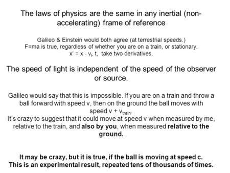 The laws of physics are the same in any inertial (non- accelerating) frame of reference Galileo & Einstein would both agree (at terrestrial speeds.) F=ma.