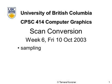 University of British Columbia CPSC 414 Computer Graphics © Tamara Munzner 1 Scan Conversion Week 6, Fri 10 Oct 2003 sampling.