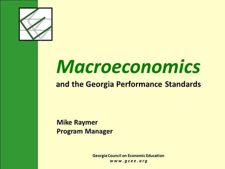 Georgia Council on Economic Education w w w. g c e e. o r g Macroeconomics and the Georgia Performance Standards Mike Raymer Program Manager.