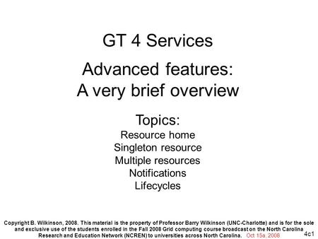 4c1 GT 4 Services Advanced features: A very brief overview Topics: Resource home Singleton resource Multiple resources Notifications Lifecycles Copyright.