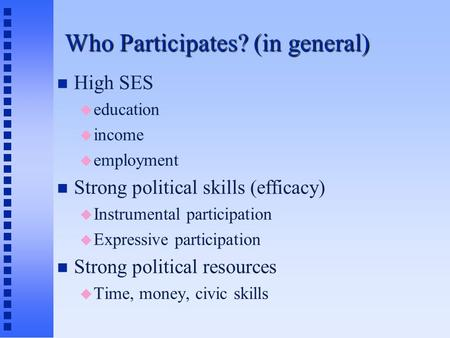 Who Participates? (in general) High SES  education  income  employment Strong political skills (efficacy)  Instrumental participation  Expressive.