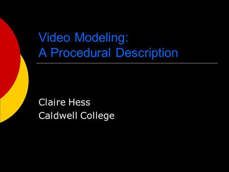 Video Modeling: A Procedural Description Claire Hess Caldwell College.