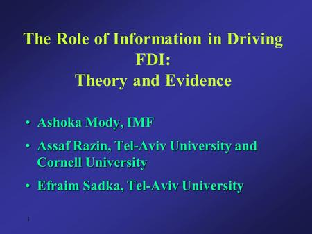 1 The Role of Information in Driving FDI: Theory and Evidence Ashoka Mody, IMFAshoka Mody, IMF Assaf Razin, Tel-Aviv University and Cornell UniversityAssaf.