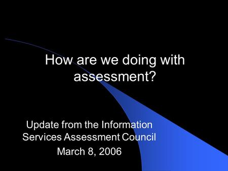 How are we doing with assessment? Update from the Information Services Assessment Council March 8, 2006.