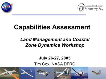 Capabilities Assessment Land Management and Coastal Zone Dynamics Workshop July 26-27, 2005 Tim Cox, NASA DFRC.