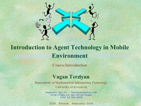 Introduction to Agent Technology in Mobile Environment Course Introduction Vagan Terziyan Department of Mathematical Information Technology University.