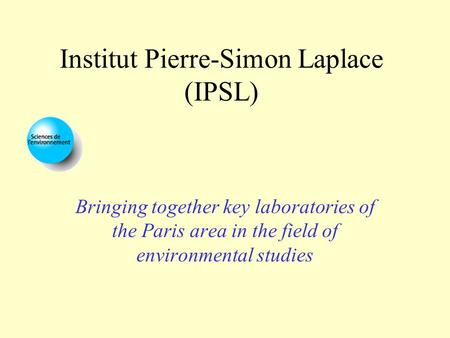 Institut Pierre-Simon Laplace (IPSL) Bringing together key laboratories of the Paris area in the field of environmental studies.