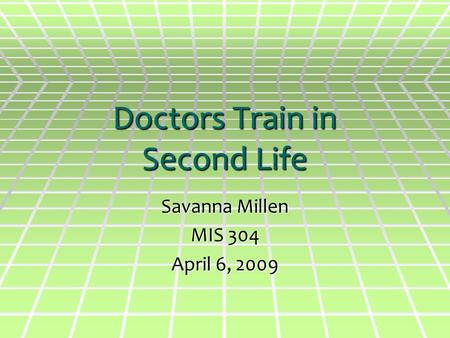 Doctors Train in Second Life Savanna Millen MIS 304 April 6, 2009.