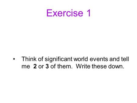 Exercise 1 Think of significant world events and tell me 2 or 3 of them. Write these down.