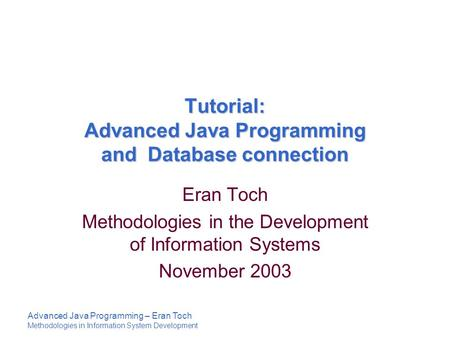 Advanced Java Programming – Eran Toch Methodologies in Information System Development Tutorial: Advanced Java Programming and Database connection Eran.