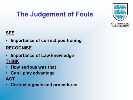 The Judgement of Fouls SEE Importance of correct positioning RECOGNISE Importance of Law knowledge THINK How serious was that Can I play advantage ACT.