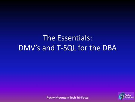 The Essentials: DMV's and T-SQL for the DBA Rocky Mountain Tech Tri-Fecta.
