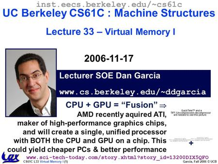 CS61C L33 Virtual Memory I (1) Garcia, Fall 2006 © UCB Lecturer SOE Dan Garcia www.cs.berkeley.edu/~ddgarcia inst.eecs.berkeley.edu/~cs61c UC Berkeley.