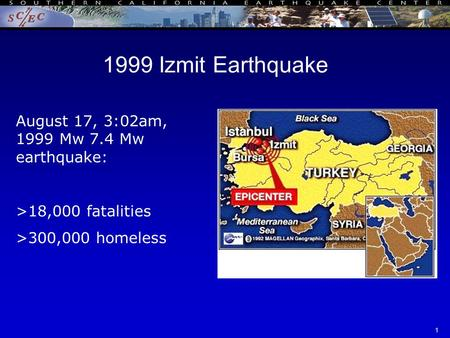 SCEC Annual Meeting - ITR 09/17/021 1999 Izmit Earthquake August 17, 3:02am, 1999 Mw 7.4 Mw earthquake: >18,000 fatalities >300,000 homeless.