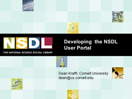 Developing the NSDL User Portal Dean Krafft, Cornell University