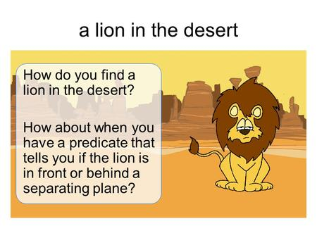 A lion in the desert How do you find a lion in the desert? How about when you have a predicate that tells you if the lion is in front or behind a separating.