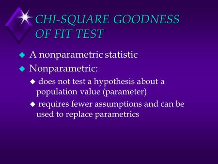 CHI-SQUARE GOODNESS OF FIT TEST u A nonparametric statistic u Nonparametric: u does not test a hypothesis about a population value (parameter) u requires.