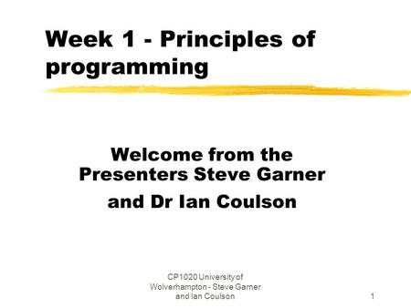 CP1020 University of Wolverhampton - Steve Garner and Ian Coulson1 Week 1 - Principles of programming Welcome from the Presenters Steve Garner and Dr Ian.