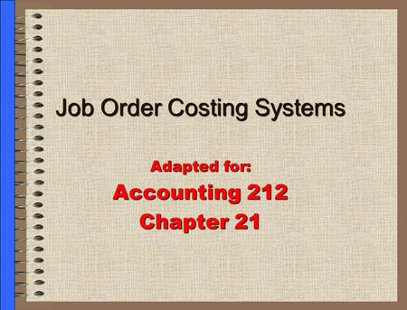Job Order Costing Systems Adapted for: Accounting 212 Chapter 21.