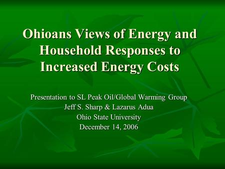 Ohioans Views of Energy and Household Responses to Increased Energy Costs Presentation to SL Peak Oil/Global Warming Group Jeff S. Sharp & Lazarus Adua.