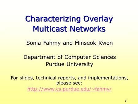 1 Sonia Fahmy and Minseok Kwon Department of Computer Sciences Purdue University For slides, technical reports, and implementations, please see: