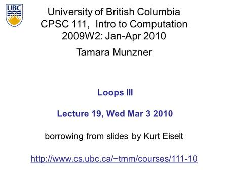 University of British Columbia CPSC 111, Intro to Computation 2009W2: Jan-Apr 2010 Tamara Munzner 1 Loops III Lecture 19, Wed Mar 3 2010