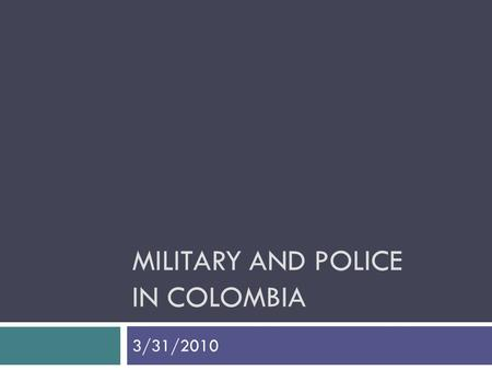 MILITARY AND POLICE IN COLOMBIA 3/31/2010. Military Spending in Colombia 2010 National Budget  27.3% Debt Service  19.9% Social Protection  14.2% Defense.