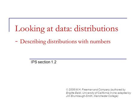 Looking at data: distributions - Describing distributions with numbers IPS section 1.2 © 2006 W.H. Freeman and Company (authored by Brigitte Baldi, University.