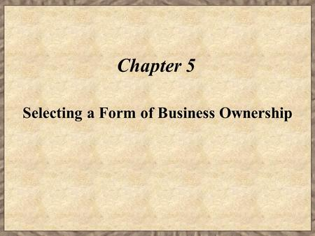 Chapter 5 Selecting a Form of Business Ownership.