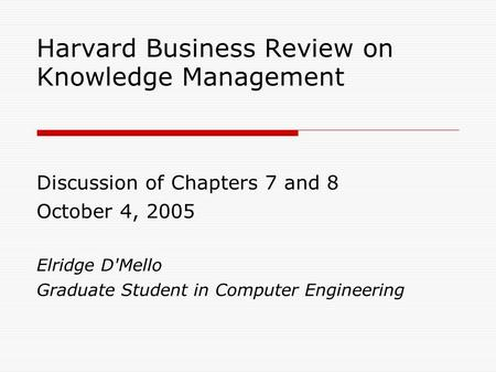 Harvard Business Review on Knowledge Management Discussion of Chapters 7 and 8 October 4, 2005 Elridge D'Mello Graduate Student in Computer Engineering.