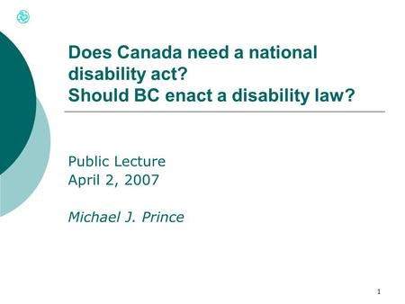 1 Does Canada need a national disability act? Should BC enact a disability law? Public Lecture April 2, 2007 Michael J. Prince.