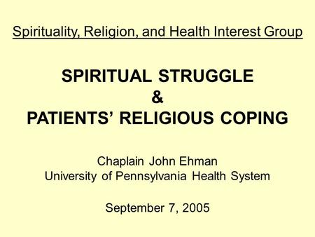 Spirituality, Religion, and Health Interest Group SPIRITUAL STRUGGLE & PATIENTS' RELIGIOUS COPING Chaplain John Ehman University of Pennsylvania Health.