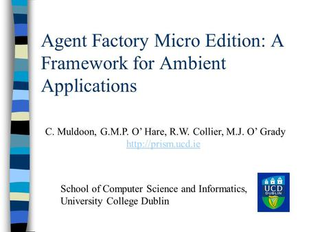 Agent Factory Micro Edition: A Framework for Ambient Applications C. Muldoon, G.M.P. O' Hare, R.W. Collier, M.J. O' Grady  School of.