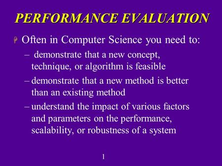 1 PERFORMANCE EVALUATION H Often in Computer Science you need to: – demonstrate that a new concept, technique, or algorithm is feasible –demonstrate that.
