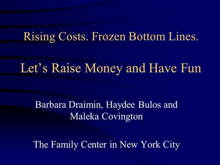 Rising Costs. Frozen Bottom Lines. Let's Raise Money and Have Fun Barbara Draimin, Haydee Bulos and Maleka Covington The Family Center in New York City.