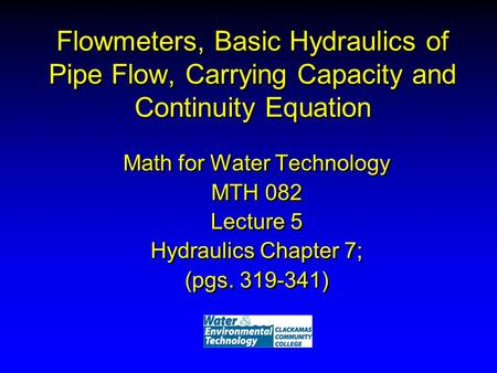 Flowmeters, Basic Hydraulics of Pipe Flow, Carrying Capacity and Continuity Equation Math for Water Technology MTH 082 Lecture 5 Hydraulics Chapter 7;