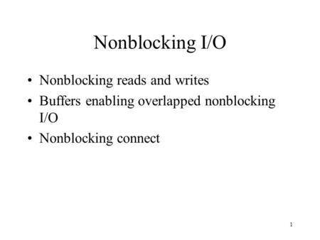 1 Nonblocking I/O Nonblocking reads and writes Buffers enabling overlapped nonblocking I/O Nonblocking connect.
