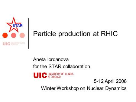 5-12 April 2008 Winter Workshop on Nuclear Dynamics STAR Particle production at RHIC Aneta Iordanova for the STAR collaboration.