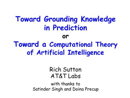Toward Grounding Knowledge in Prediction or Toward a Computational Theory of Artificial Intelligence Rich Sutton AT&T Labs with thanks to Satinder Singh.