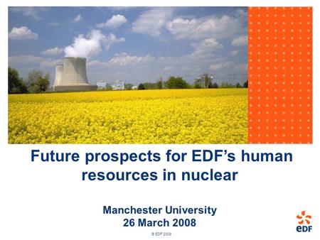 © EDF 2008 Future prospects for EDF's human resources in nuclear Manchester University 26 March 2008.