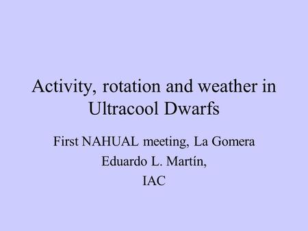Activity, rotation and weather in Ultracool Dwarfs First NAHUAL meeting, La Gomera Eduardo L. Martín, IAC.