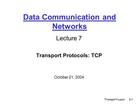 Transport Layer3-1 Data Communication and Networks Lecture 7 Transport Protocols: TCP October 21, 2004.