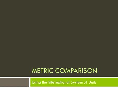 METRIC COMPARISON Using the International System of Units.