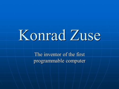 Konrad Zuse The inventor of the first programmable computer.