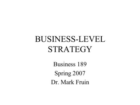 BUSINESS-LEVEL STRATEGY Business 189 Spring 2007 Dr. Mark Fruin.