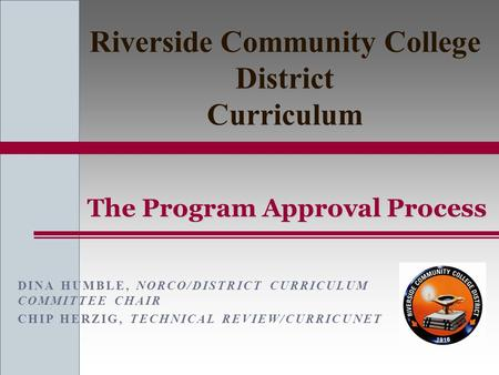 DINA HUMBLE, NORCO/DISTRICT CURRICULUM COMMITTEE CHAIR CHIP HERZIG, TECHNICAL REVIEW/CURRICUNET The Program Approval Process Riverside Community College.