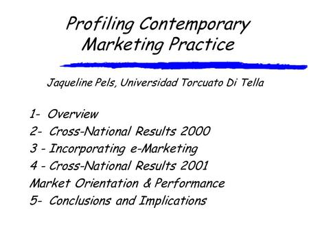 Profiling Contemporary Marketing Practice Jaqueline Pels, Universidad Torcuato Di Tella 1- Overview 2- Cross-National Results 2000 3 - Incorporating e-Marketing.