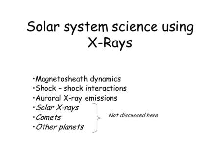 Solar system science using X-Rays Magnetosheath dynamics Shock – shock interactions Auroral X-ray emissions Solar X-rays Comets Other planets Not discussed.