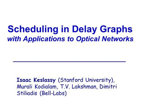 Scheduling in Delay Graphs with Applications to Optical Networks Isaac Keslassy (Stanford University), Murali Kodialam, T.V. Lakshman, Dimitri Stiliadis.